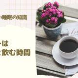 【実は知らない睡眠知識】コーヒーは飲む量と飲む時間が大事!